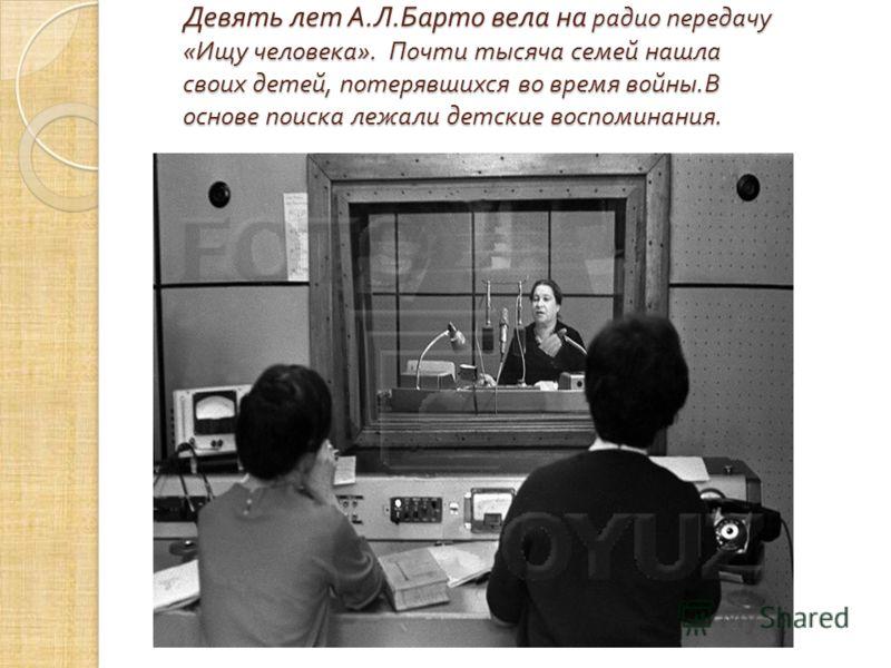 Девять лет А. Л. Барто вела на радио передачу « Ищу человека ». Почти тысяча семей нашла своих детей, потерявшихся во время войны. В основе поиска лежали детские воспоминания.