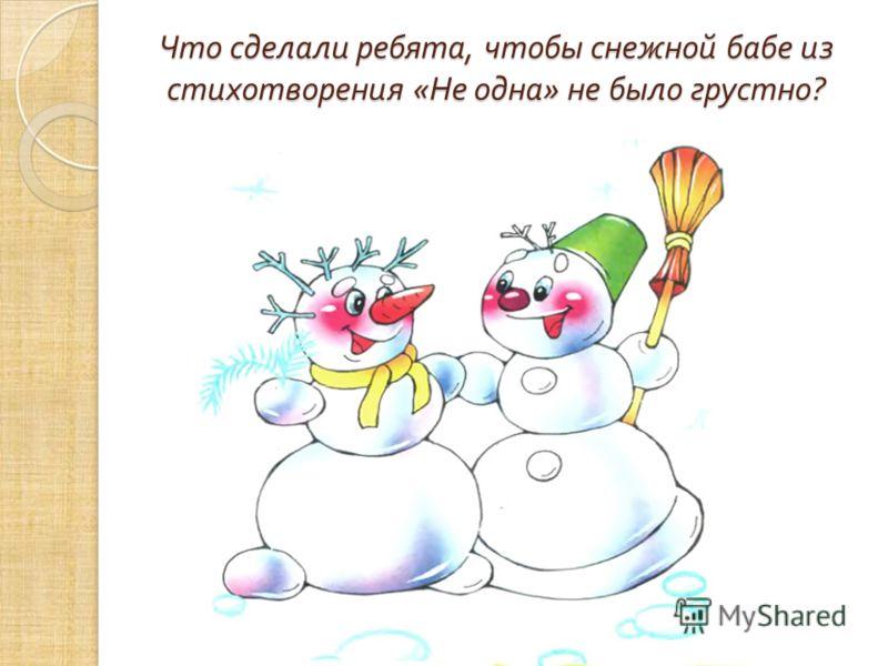 Что сделали ребята, чтобы снежной бабе из стихотворения « Не одна » не было грустно ?