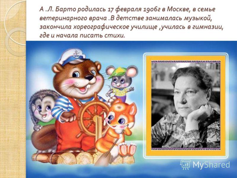 А. Л. Барто родилась 17 февраля 1906 г в Москве, в семье ветеринарного врача. В детстве занималась музыкой, закончила хореографическое училище, училась в гимназии, где и начала писать стихи.