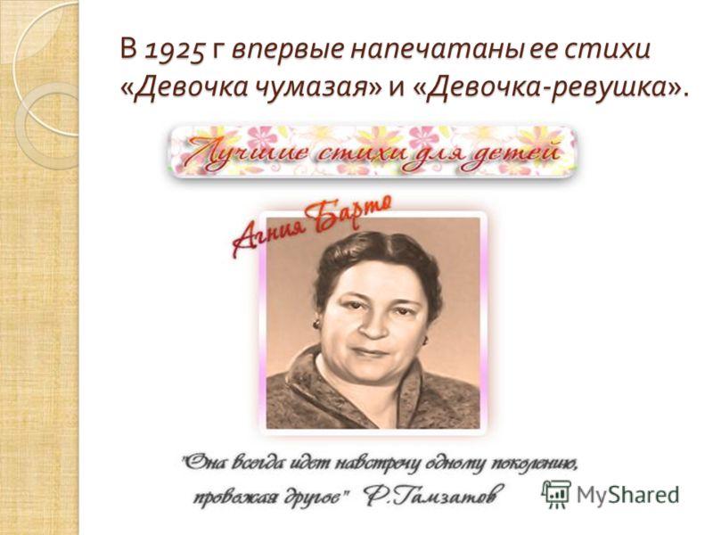 В 1925 г впервые напечатаны ее стихи « Девочка чумазая » и « Девочка - ревушка ».