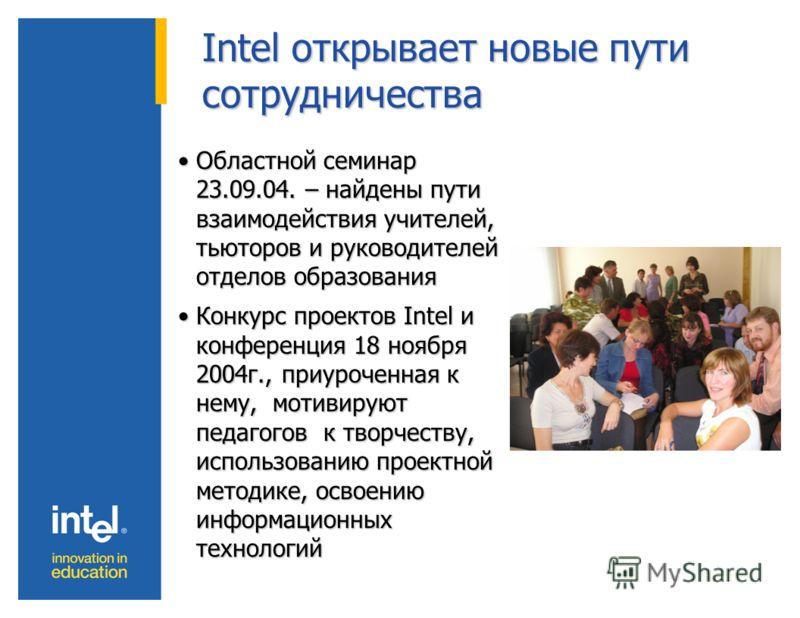 Intel открывает новые пути сотрудничества Областной семинар 23.09.04. – найдены пути взаимодействия учителей, тьюторов и руководителей отделов образованияОбластной семинар 23.09.04. – найдены пути взаимодействия учителей, тьюторов и руководителей отд