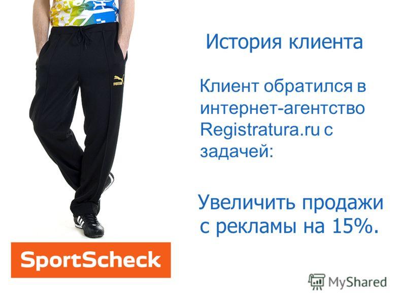 История клиента Клиент обратился в интернет-агентство Registratura.ru с задачей: Увеличить продажи с рекламы на 15%.