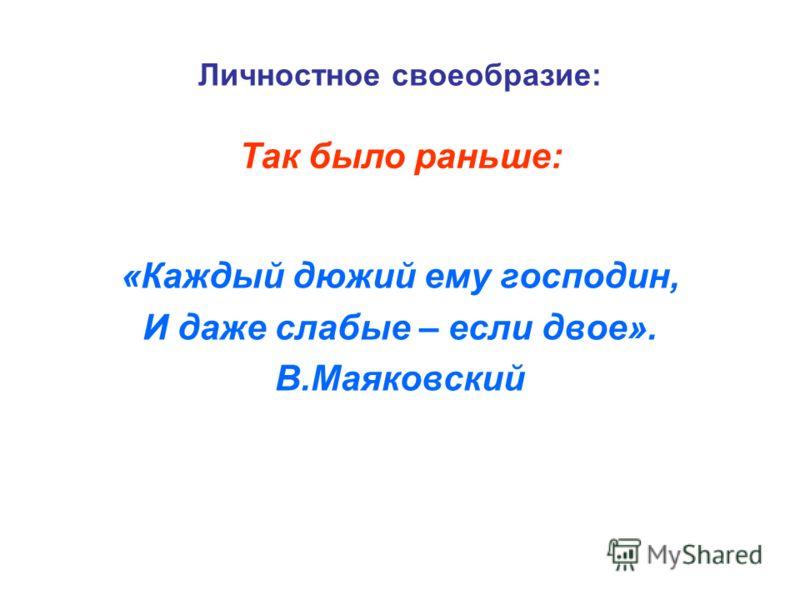 Личностное своеобразие: «Каждый дюжий ему господин, И даже слабые – если двое». В.Маяковский Так было раньше: