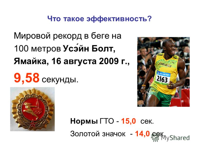 Что такое эффективность? Мировой рекорд в беге на 100 метров Усэ́йн Болт, Ямайка, 16 августа 2009 г., 9,58 секунды. Нормы ГТО - 15,0 сек. Золотой значок - 14,0 сек.