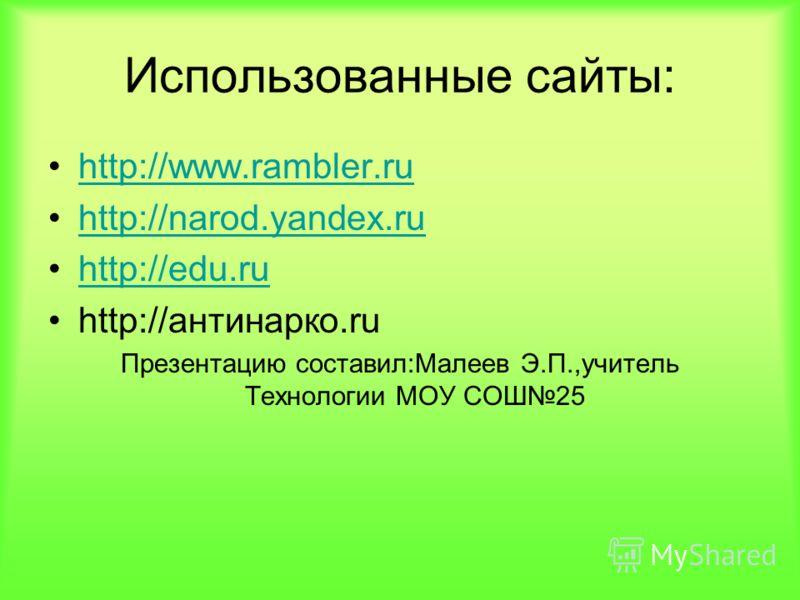 Использованные сайты: http://www.rambler.ru http://narod.yandex.ru http://edu.ru http://антинарко.ru Презентацию составил:Малеев Э.П.,учитель Технологии МОУ СОШ25
