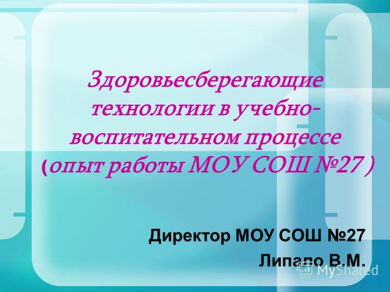 Здоровьесберегающие технологии в учебно- воспитательном процессе ( опыт работы МОУ СОШ 27 ) Директор МОУ СОШ 27 Липало В.М.