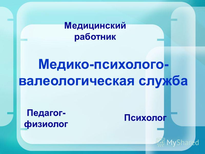 Медико-психолого- валеологическая служба Медицинский работник Психолог Педагог- физиолог