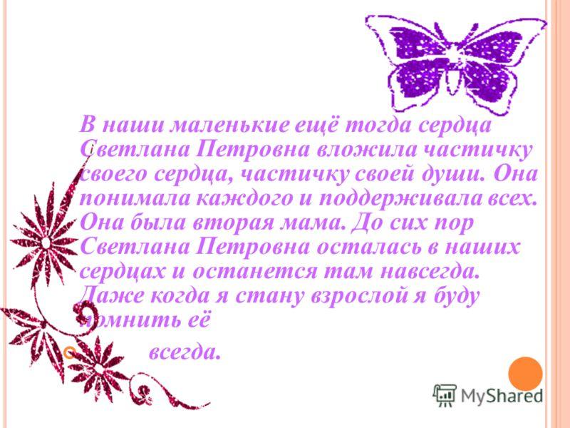 Пушкарёва Светлана Петровна– моя любимая учительница. Потому что именно она открыла мне дверь в дорогу знаний. Светлана Петровна - моя первая учительница. Она научила меня читать и писать, совершать добрые поступки, отличать добро от зла.