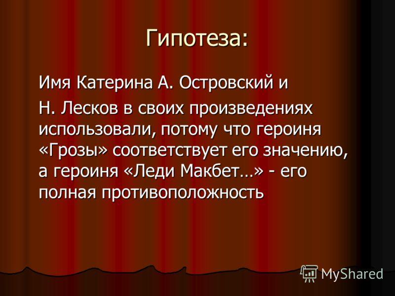 Гипотеза: Имя Катерина А. Островский и Имя Катерина А. Островский и Н. Лесков в своих произведениях использовали, потому что героиня «Грозы» соответствует его значению, а героиня «Леди Макбет…» - его полная противоположность