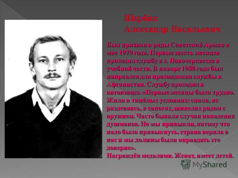 Был призван в ряды Советской Армии в мае 1979 года. Первые шесть месяцев проходил службу в г. Новочеркасске в учебной части. В январе 1980 года был направлен для прохождения службы в Афганистан. Службу проходил в автовзводе. «Первые месяцы было трудн