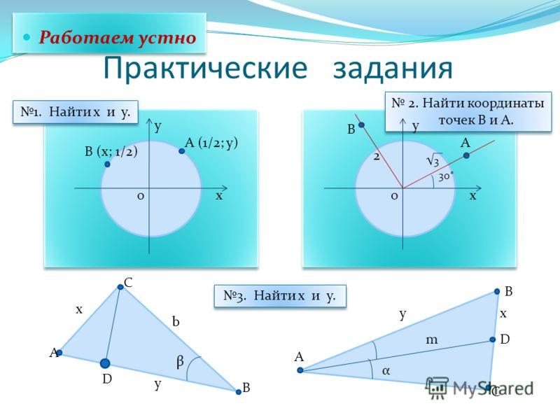 2. Найти координаты точек В и А. Практические задания 00 yy xx B (x; 1/2) A (1/2; y)A B 2 3 30˚ 1. Найти x и y. Работаем устно A B D C A B D С x β y b x m y α 3. Найти x и y.