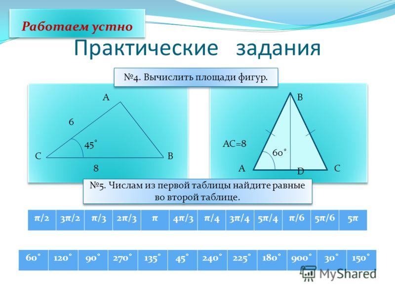 Практические задания π/23π/2π/32π/3π4π/3π/43π/45π/4π/65π/65π5π Работаем устно 4. Вычислить площади фигур. C A B 6 45˚ 8A B C D 60˚ AC=8 5. Числам из первой таблицы найдите равные во второй таблице. 60˚120˚90˚270˚135˚45˚240˚225˚180˚900˚30˚150˚