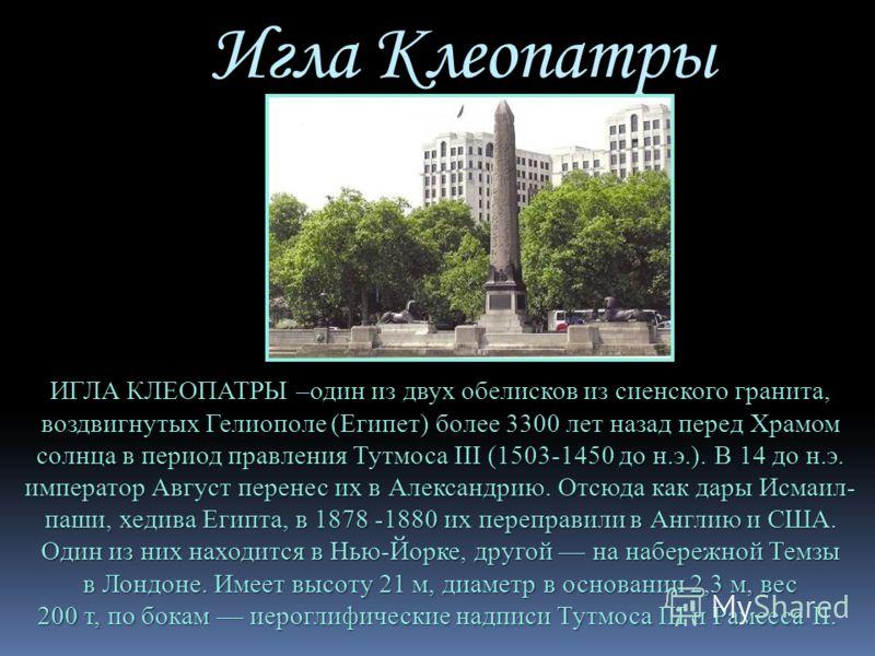 Игла Клеопатры ИГЛА КЛЕОПАТРЫ –один из двух обелисков из сиенского гранита, воздвигнутых Гелиополе (Египет) более 3300 лет назад перед Храмом солнца в период правления Тутмоса III (1503-1450 до н.э.). В 14 до н.э. император Август перенес их в Алекса