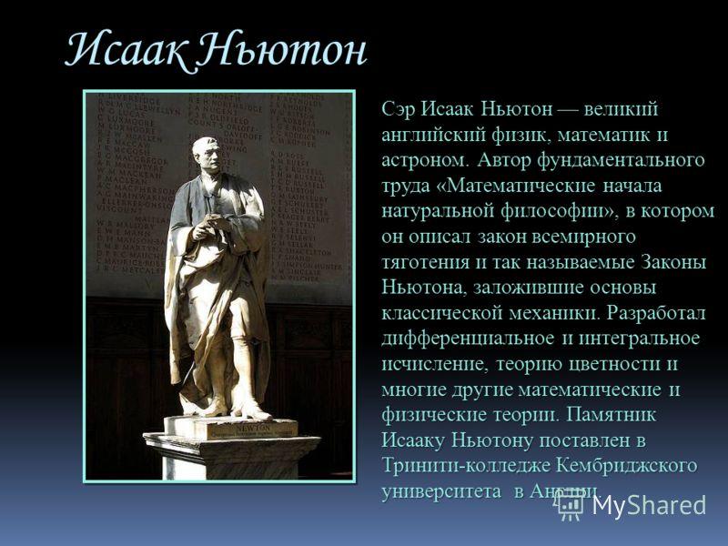 Исаак Ньютон Сэр Исаак Ньютон великий английский физик, математик и астроном. Автор фундаментального труда «Математические начала натуральной философии», в котором он описал закон всемирного тяготения и так называемые Законы Ньютона, заложившие основ