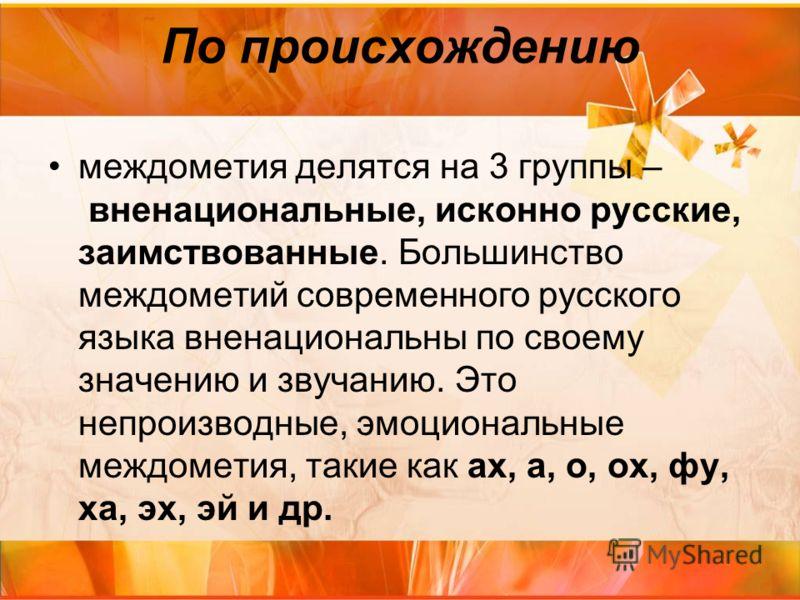 По происхождению междометия делятся на 3 группы – вненациональные, исконно русские, заимствованные. Большинство междометий современного русского языка вненациональны по своему значению и звучанию. Это непроизводные, эмоциональные междометия, такие ка