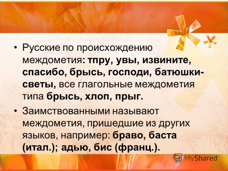 Русские по происхождению междометия: тпру, увы, извините, спасибо, брысь, господи, батюшки- светы, все глагольные междометия типа брысь, хлоп, прыг. Заимствованными называют междометия, пришедшие из других языков, например: браво, баста (итал.); адью