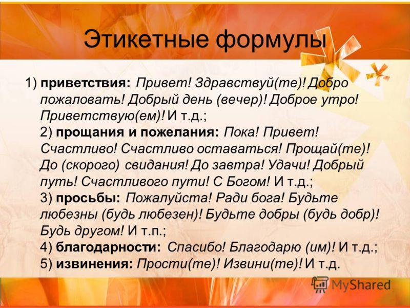 Этикетные формулы 1) приветствия: Привет! Здравствуй(те)! Добро пожаловать! Добрый день (вечер)! Доброе утро! Приветствую(ем)! И т.д.; 2) прощания и пожелания: Пока! Привет! Счастливо! Счастливо оставаться! Прощай(те)! До (скорого) свидания! До завтр