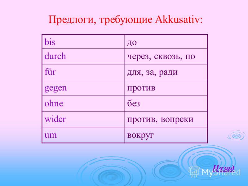 Предлоги, требующие Akkusativ: Назад bisдо durchчерез, сквозь, по fürдля, за, ради gegenпротив ohneбез widerпротив, вопреки umвокруг
