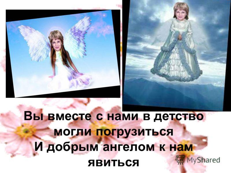 Вы вместе с нами в детство могли погрузиться И добрым ангелом к нам явиться