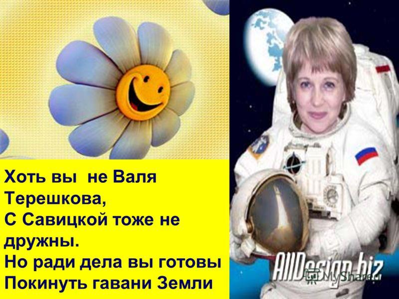 Хоть вы не Валя Терешкова, С Савицкой тоже не дружны. Но ради дела вы готовы Покинуть гавани Земли