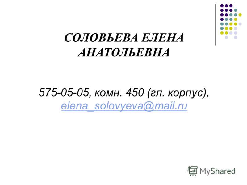 СОЛОВЬЕВА ЕЛЕНА АНАТОЛЬЕВНА 575-05-05, комн. 450 (гл. корпус), elena_solovyeva@mail.ru elena_solovyeva@mail.ru