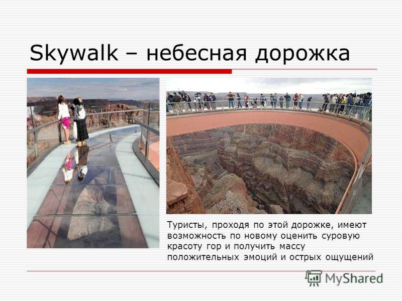 Skywalk – небесная дорожка Туристы, проходя по этой дорожке, имеют возможность по новому оценить суровую красоту гор и получить массу положительных эмоций и острых ощущений