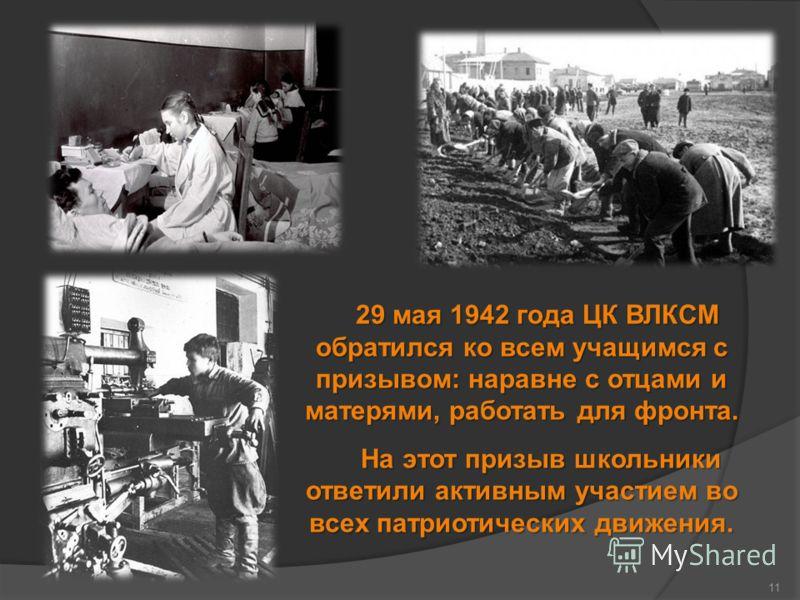 11 29 мая 1942 года ЦК ВЛКСМ обратился ко всем учащимся с призывом: наравне с отцами и матерями, работать для фронта. На этот призыв школьники ответили активным участием во всех патриотических движения. На этот призыв школьники ответили активным учас