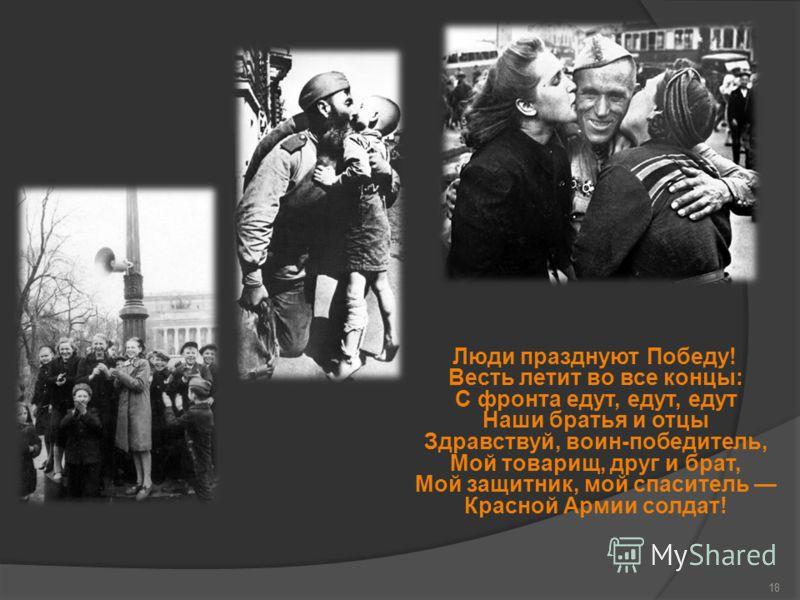Люди празднуют Победу! Весть летит во все концы: С фронта едут, едут, едут Наши братья и отцы Здравствуй, воин-победитель, Мой товарищ, друг и брат, Мой защитник, мой спаситель Красной Армии солдат! 18