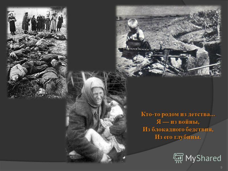 9 Кто-то родом из детства... Я из войны, Из блокадного бедствия, Из его глубины.
