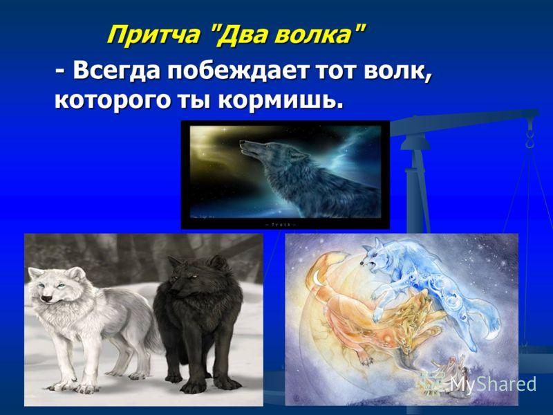 Притча Два волка Притча Два волка - Всегда побеждает тот волк, которого ты кормишь. - Всегда побеждает тот волк, которого ты кормишь.