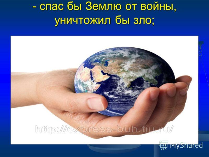 - спас бы Землю от войны, уничтожил бы зло;