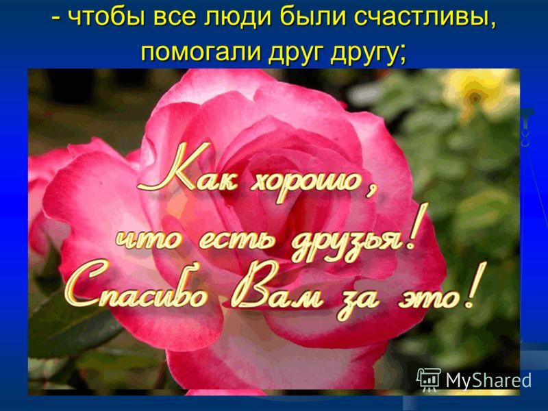 - чтобы все люди были счастливы, помогали друг другу ;