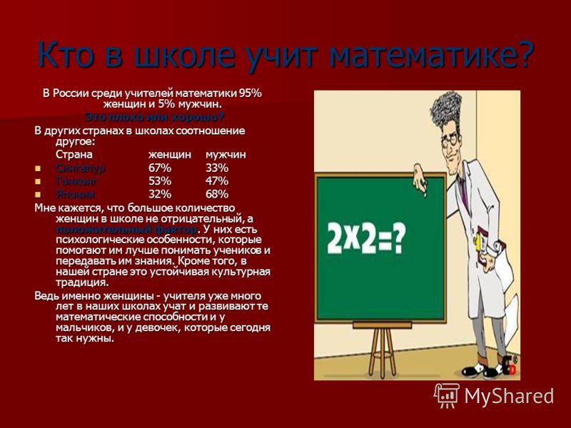 Кто в школе учит математике? В России среди учителей математики 95% женщин и 5% мужчин. Это плохо или хорошо? Это плохо или хорошо? В других странах в школах соотношение другое: Страна женщин мужчин Сингапур67%33% Сингапур67%33% Гонконг53%47% Гонконг