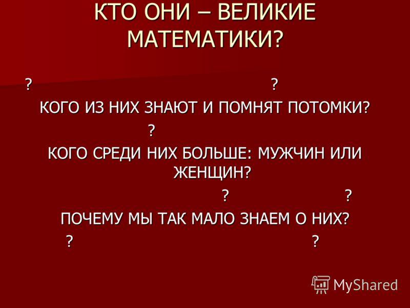 КТО ОНИ – ВЕЛИКИЕ МАТЕМАТИКИ? ?? КОГО ИЗ НИХ ЗНАЮТ И ПОМНЯТ ПОТОМКИ? ? КОГО СРЕДИ НИХ БОЛЬШЕ: МУЖЧИН ИЛИ ЖЕНЩИН? ?? ПОЧЕМУ МЫ ТАК МАЛО ЗНАЕМ О НИХ? ??