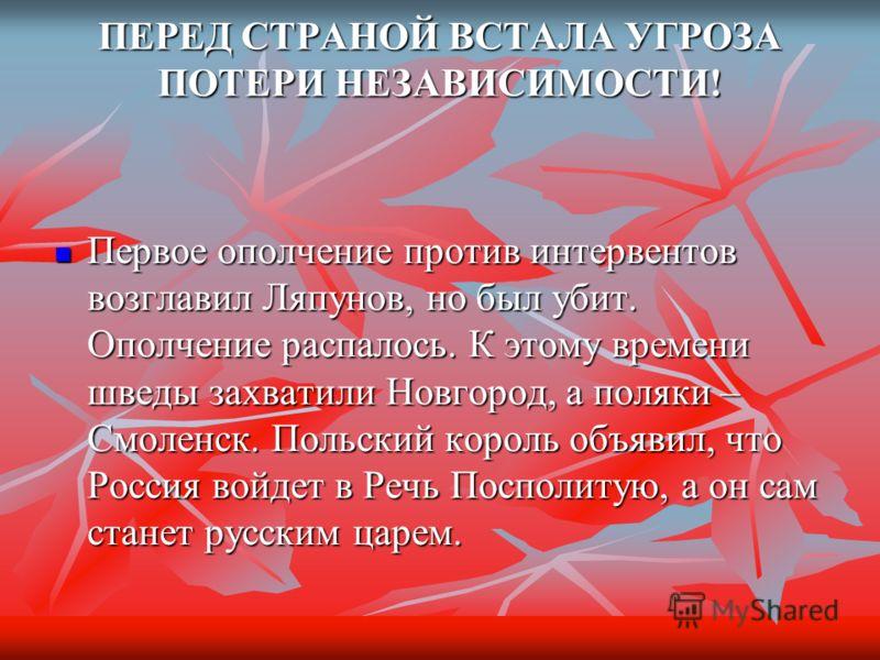 ПЕРЕД СТРАНОЙ ВСТАЛА УГРОЗА ПОТЕРИ НЕЗАВИСИМОСТИ! Первое ополчение против интервентов возглавил Ляпунов, но был убит. Ополчение распалось. К этому времени шведы захватили Новгород, а поляки – Смоленск. Польский король объявил, что Россия войдет в Реч