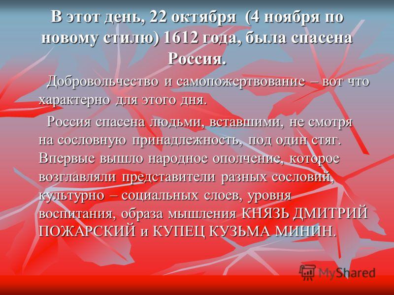 В этот день, 22 октября (4 ноября по новому стилю) 1612 года, была спасена Россия. Добровольчество и самопожертвование – вот что характерно для этого дня. Добровольчество и самопожертвование – вот что характерно для этого дня. Россия спасена людьми,