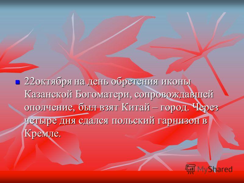 22октября на день обретения иконы Казанской Богоматери, сопровождавшей ополчение, был взят Китай – город. Через четыре дня сдался польский гарнизон в Кремле. 22октября на день обретения иконы Казанской Богоматери, сопровождавшей ополчение, был взят К