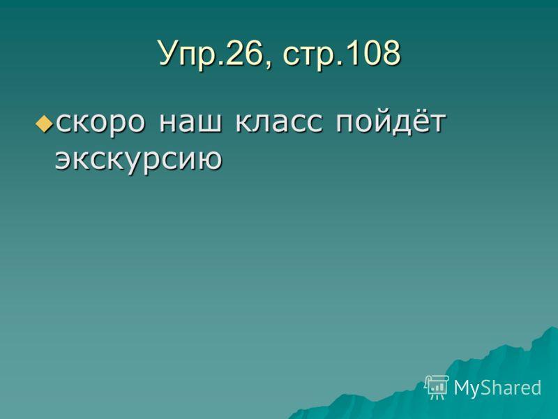 Упр.26, стр.108 скоро наш класс пойдёт экскурсию скоро наш класс пойдёт экскурсию