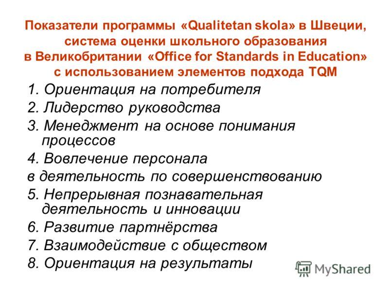Показатели программы «Qualitetan skola» в Швеции, система оценки школьного образования в Великобритании «Office for Standards in Education» с использованием элементов подхода TQM 1. Ориентация на потребителя 2. Лидерство руководства 3. Менеджмент на