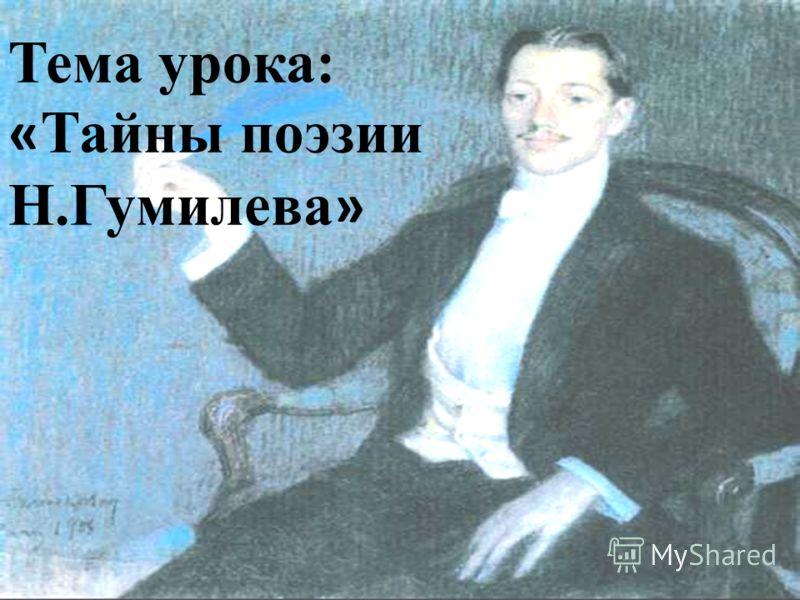 Тема урока: « Тайны поэзии Н.Гумилева »
