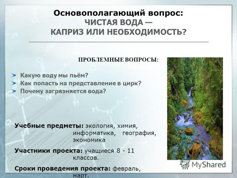 Основополагающий вопрос: ЧИСТАЯ ВОДА КАПРИЗ ИЛИ НЕОБХОДИМОСТЬ? ПРОБЛЕМНЫЕ ВОПРОСЫ: Какую воду мы пьём? Как попасть на представление в цирк? Почему загрязняется вода? Учебные предметы: экология, химия, информатика, география, экономика Участники проек
