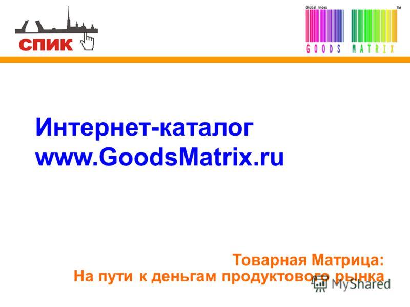 Интернет-каталог www.GoodsMatrix.ru Товарная Матрица: На пути к деньгам продуктового рынка