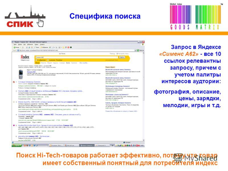 Специфика поиска Поиск Hi-Tech-товаров работает эффективно, потому что товар имеет собственный понятный для потребителя индекс Запрос в Яндексе «Сименс A62» - все 10 ссылок релевантны запросу, причем с учетом палитры интересов аудтории: фотография, о