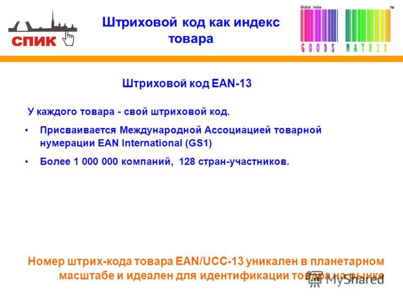 Штриховой код как индекс товара У каждого товара - свой штриховой код. Присваивается Международной Ассоциацией товарной нумерации EAN International (GS1) Более 1 000 000 компаний, 128 стран-участников. Номер штрих-кода товара EAN/UCC-13 уникален в пл