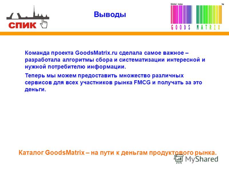 Выводы Команда проекта GoodsMatrix.ru сделала самое важное – разработала алгоритмы сбора и систематизации интересной и нужной потребителю информации. Теперь мы можем предоставить множество различных сервисов для всех участников рынка FMCG и получать