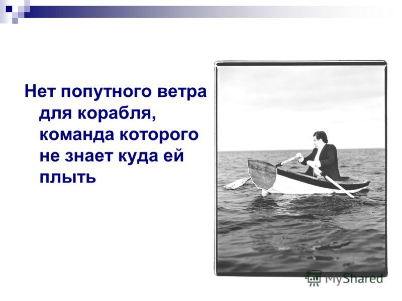 Нет попутного ветра для корабля, команда которого не знает куда ей плыть