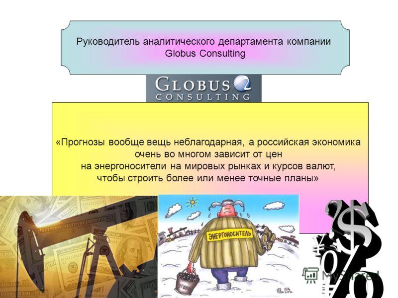 Руководитель аналитического департамента компании Globus Consulting «Прогнозы вообще вещь неблагодарная, а российская экономика очень во многом зависит от цен на энергоносители на мировых рынках и курсов валют, чтобы строить более или менее точные пл