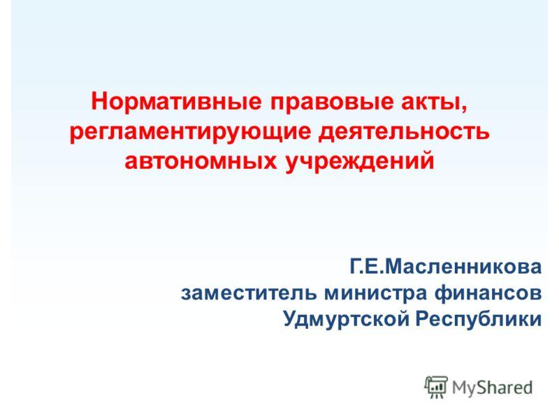 Нормативные правовые акты, регламентирующие деятельность автономных учреждений Г.Е.Масленникова заместитель министра финансов Удмуртской Республики