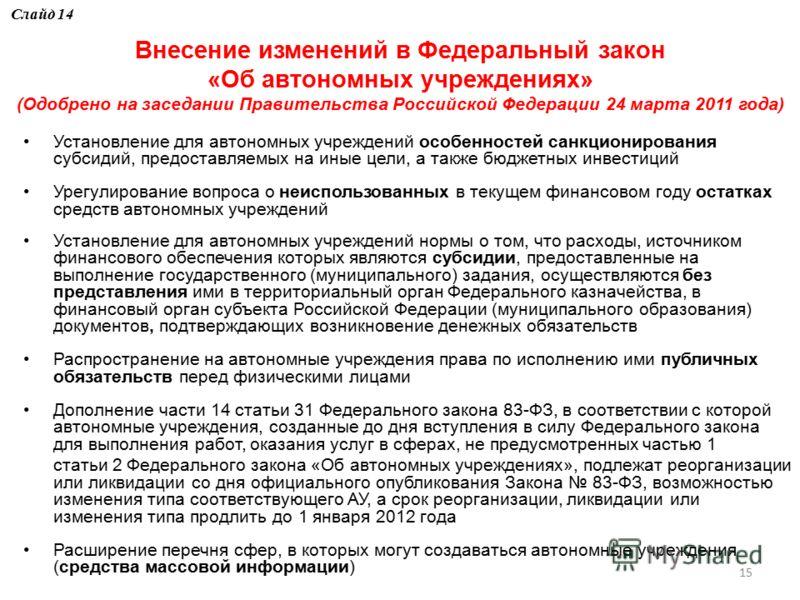 15 Внесение изменений в Федеральный закон «Об автономных учреждениях» (Одобрено на заседании Правительства Российской Федерации 24 марта 2011 года) Установление для автономных учреждений особенностей санкционирования субсидий, предоставляемых на иные