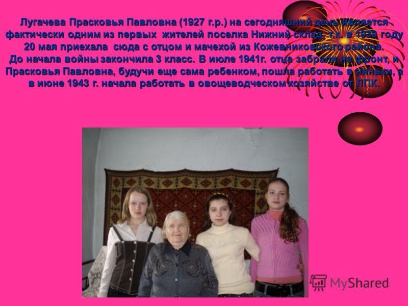 Лугачева Прасковья Павловна (1927 г.р.) на сегодняшний день является фактически одним из первых жителей поселка Нижний склад, т.к. в 1939 году 20 мая приехала сюда с отцом и мачехой из Кожевниковского района. До начала войны закончила 3 класс. В июле
